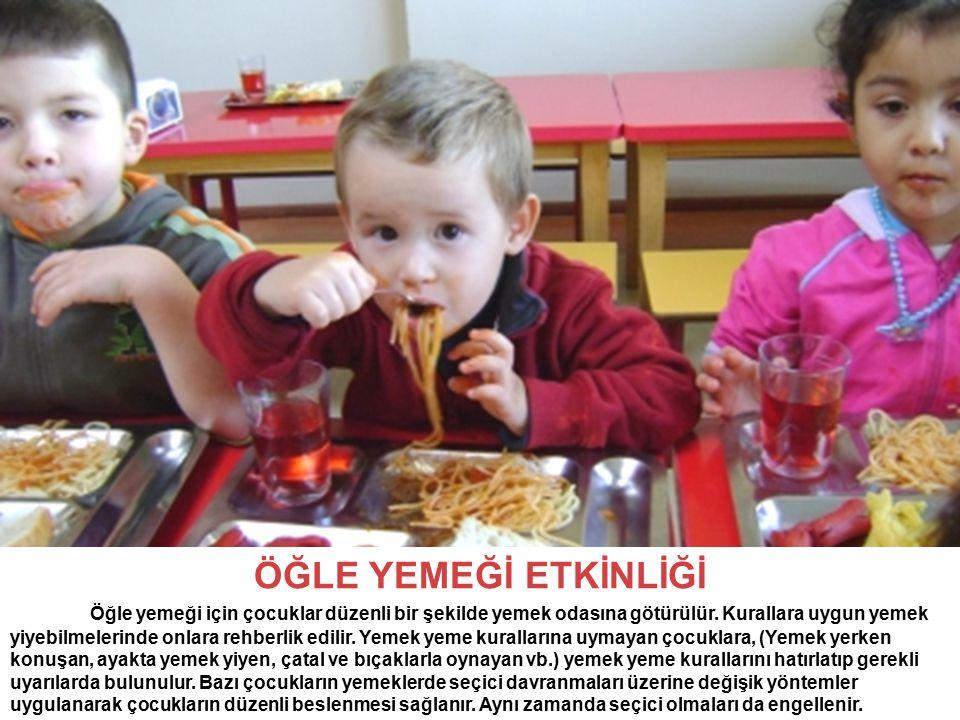 ÖĞLE YEMEĞİ ETKİNLİĞİ Öğle yemeği için çocuklar düzenli bir şekilde yemek odasına götürülür. Kurallara uygun yemek yiyebilmelerinde onlara rehberlik e