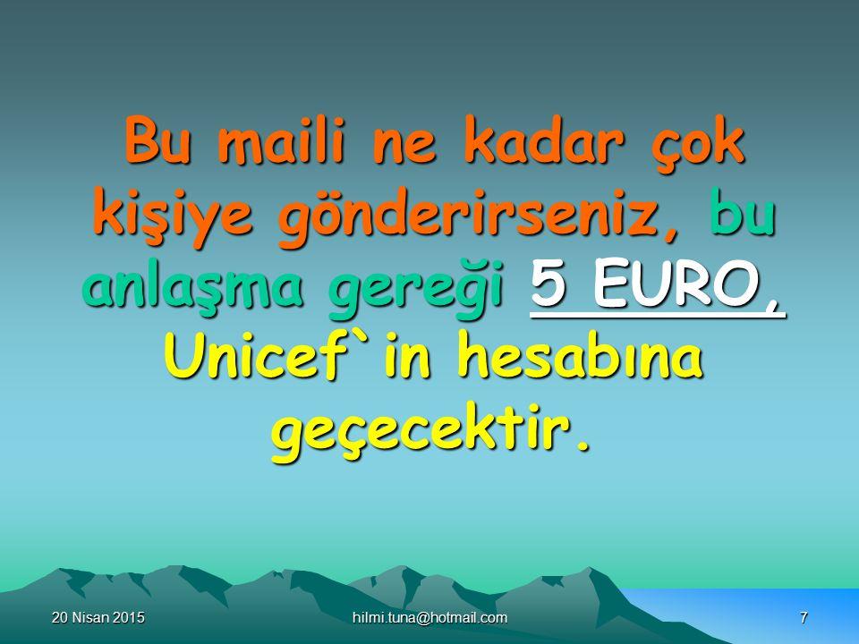 20 Nisan 201520 Nisan 201520 Nisan 2015hilmi.tuna@hotmail.com7 Bu maili ne kadar çok kişiye gönderirseniz, bu anlaşma gereği 5 EURO, Unicef`in hesabına geçecektir.