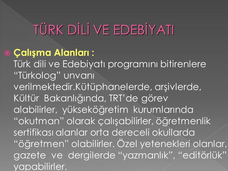  Çalışma Alanları : Türk dili ve Edebiyatı programını bitirenlere Türkolog unvanı verilmektedir.Kütüphanelerde, arşivlerde, Kültür Bakanlığında, TRT'de görev alabilirler, yükseköğretim kurumlarında okutman olarak çalışabilirler, öğretmenlik sertifikası alanlar orta dereceli okullarda öğretmen olabilirler.