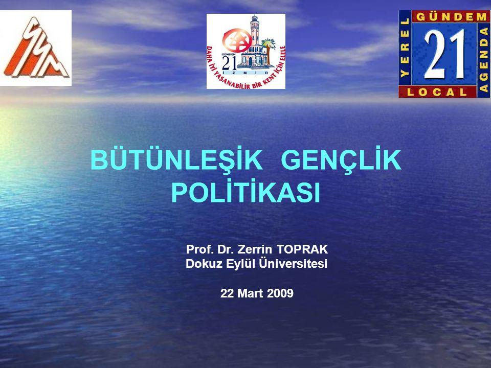 BÜTÜNLEŞİK GENÇLİK POLİTİKASI Prof. Dr. Zerrin TOPRAK Dokuz Eylül Üniversitesi 22 Mart 2009