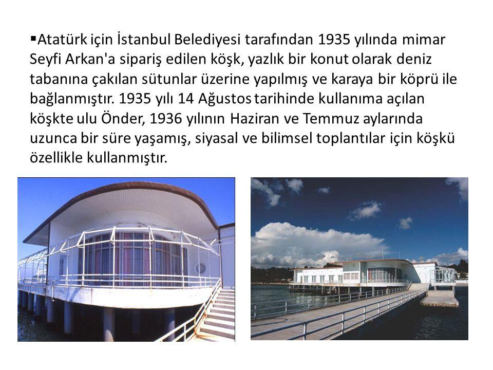  Atatürk için İstanbul Belediyesi tarafından 1935 yılında mimar Seyfi Arkan a sipariş edilen köşk, yazlık bir konut olarak deniz tabanına çakılan sütunlar üzerine yapılmış ve karaya bir köprü ile bağlanmıştır.