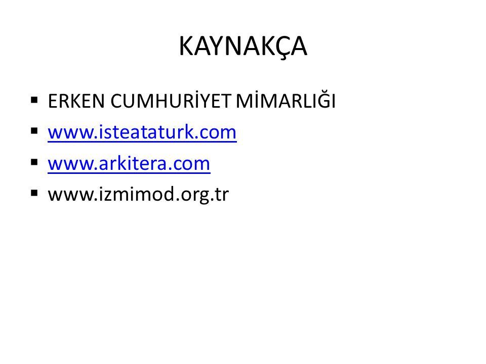 KAYNAKÇA  ERKEN CUMHURİYET MİMARLIĞI  www.isteataturk.com www.isteataturk.com  www.arkitera.com www.arkitera.com  www.izmimod.org.tr