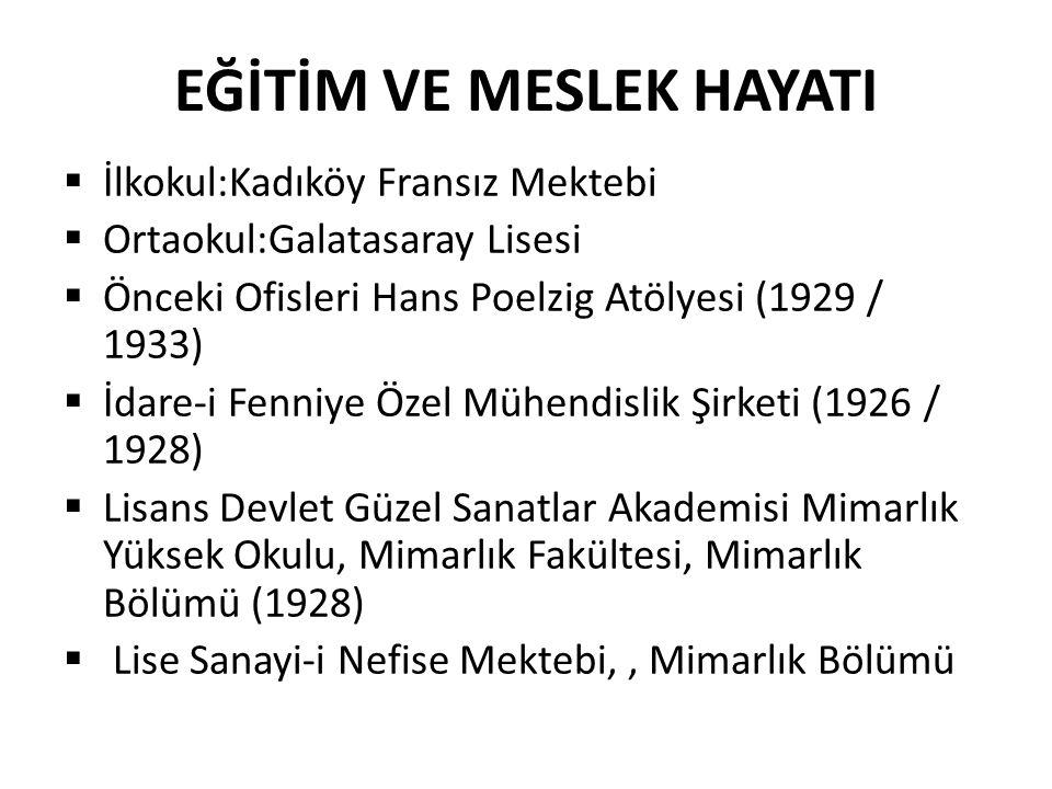 EĞİTİM VE MESLEK HAYATI  İlkokul:Kadıköy Fransız Mektebi  Ortaokul:Galatasaray Lisesi  Önceki Ofisleri Hans Poelzig Atölyesi (1929 / 1933)  İdare-i Fenniye Özel Mühendislik Şirketi (1926 / 1928)  Lisans Devlet Güzel Sanatlar Akademisi Mimarlık Yüksek Okulu, Mimarlık Fakültesi, Mimarlık Bölümü (1928)  Lise Sanayi-i Nefise Mektebi,, Mimarlık Bölümü