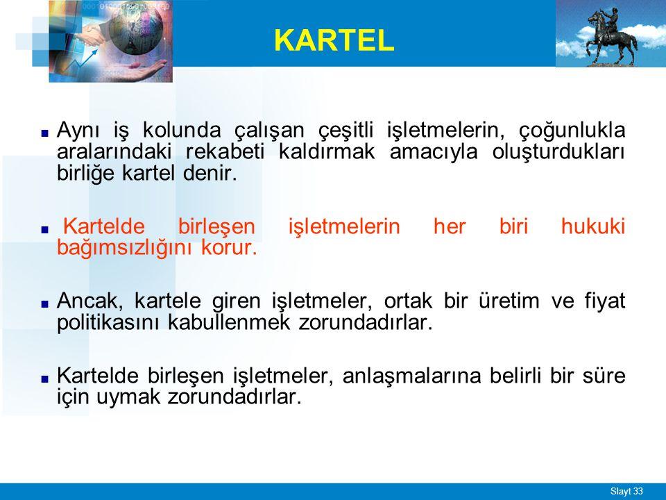 Slayt 33 KARTEL ■ Aynı iş kolunda çalışan çeşitli işletmelerin, çoğunlukla aralarındaki rekabeti kaldırmak amacıyla oluşturdukları birliğe kartel denir.