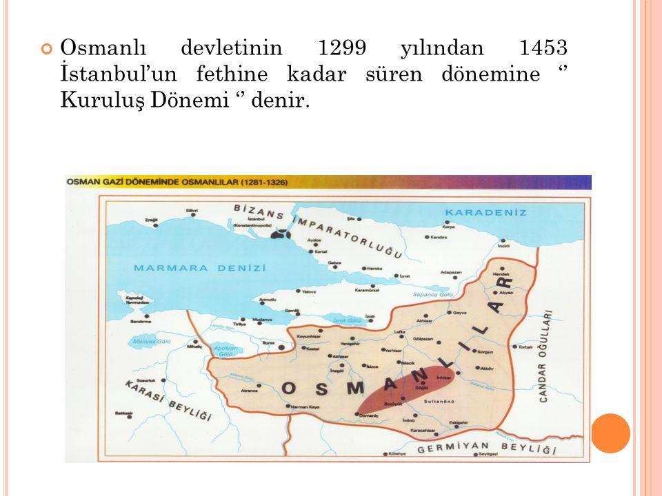 Osmanlı devletinin 1299 yılından 1453 İstanbul'un fethine kadar süren dönemine '' Kuruluş Dönemi '' denir.