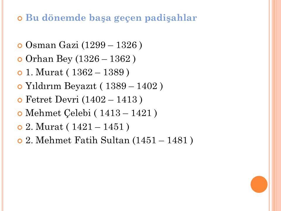 Bu dönemde başa geçen padişahlar Osman Gazi (1299 – 1326 ) Orhan Bey (1326 – 1362 ) 1. Murat ( 1362 – 1389 ) Yıldırım Beyazıt ( 1389 – 1402 ) Fetret D