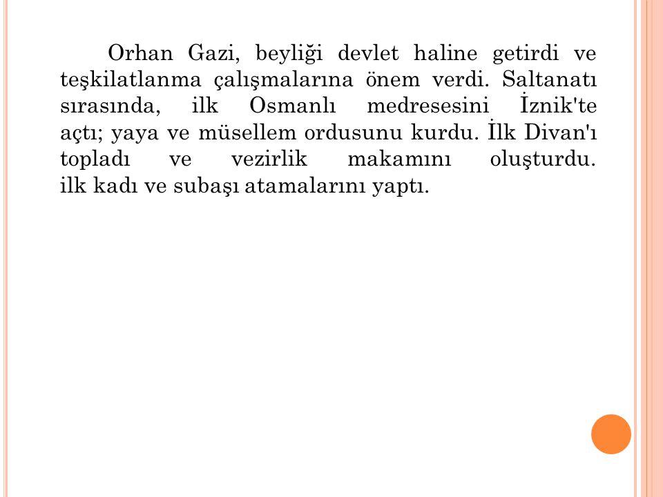 Orhan Gazi, beyliği devlet haline getirdi ve teşkilatlanma çalışmalarına önem verdi. Saltanatı sırasında, ilk Osmanlı medresesini İznik'te açtı; yaya