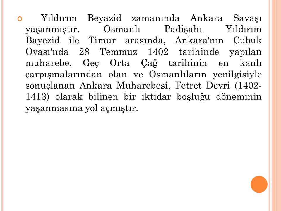 Yıldırım Beyazid zamanında Ankara Savaşı yaşanmıştır. Osmanlı Padişahı Yıldırım Bayezid ile Timur arasında, Ankara'nın Çubuk Ovası'nda 28 Temmuz 1402