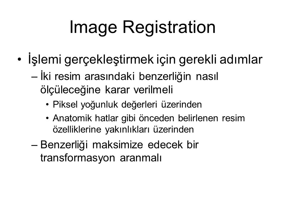 Image Registration İşlemi gerçekleştirmek için gerekli adımlar –İki resim arasındaki benzerliğin nasıl ölçüleceğine karar verilmeli Piksel yoğunluk değerleri üzerinden Anatomik hatlar gibi önceden belirlenen resim özelliklerine yakınlıkları üzerinden –Benzerliği maksimize edecek bir transformasyon aranmalı