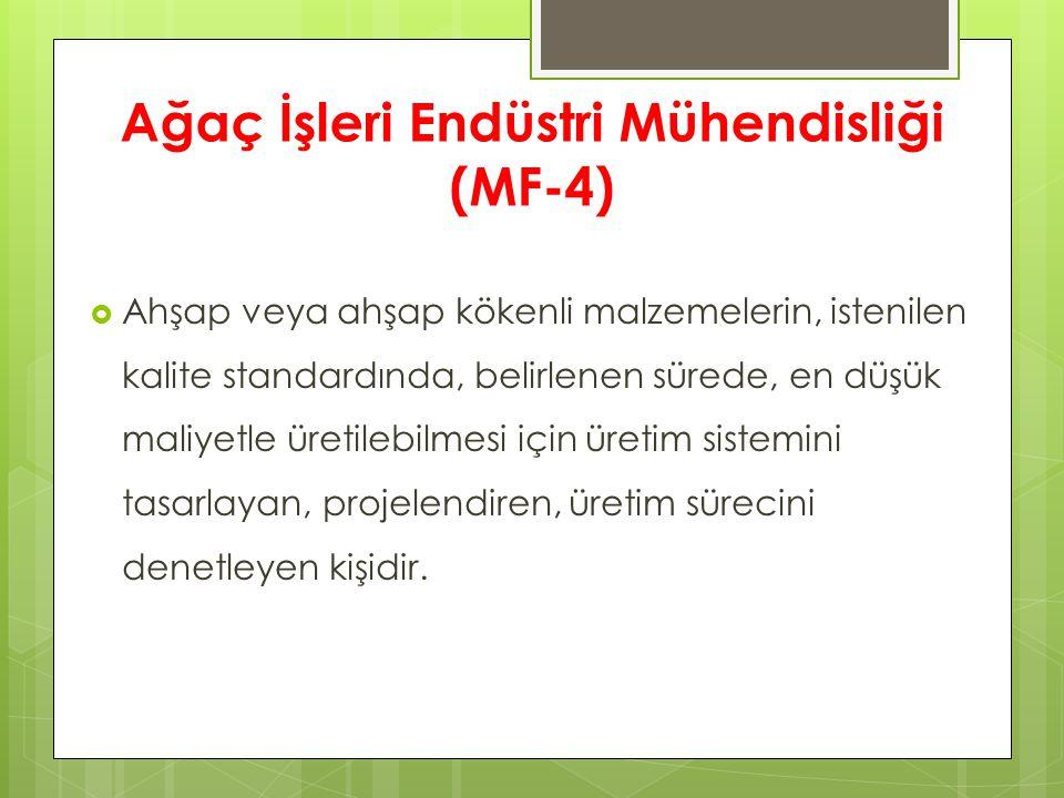 Ağaç İşleri Endüstri Mühendisliği (MF-4)  Ahşap veya ahşap kökenli malzemelerin, istenilen kalite standardında, belirlenen sürede, en düşük maliyetle