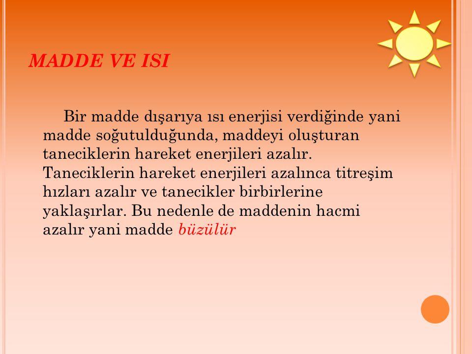 MADDE VE ISI Bir madde dışarıya ısı enerjisi verdiğinde yani madde soğutulduğunda, maddeyi oluşturan taneciklerin hareket enerjileri azalır. Tanecikle