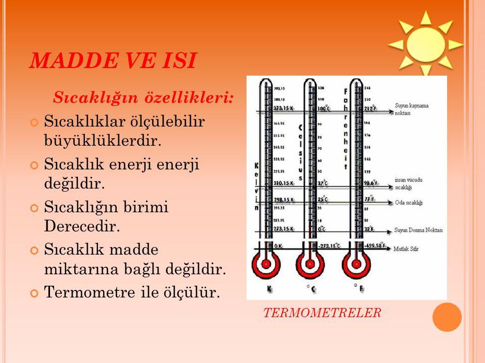 MADDE VE ISI Sıcaklığın özellikleri: Sıcaklıklar ölçülebilir büyüklüklerdir. Sıcaklık enerji enerji değildir. Sıcaklığın birimi Derecedir. Sıcaklık ma