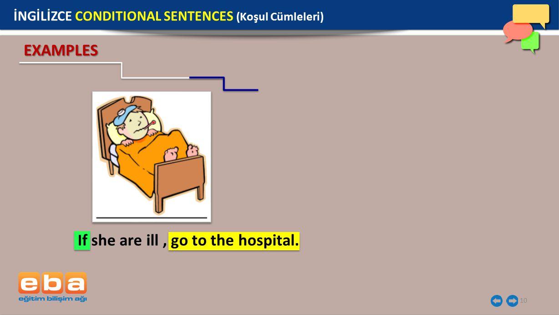10 İNGİLİZCE CONDITIONAL SENTENCES (Koşul Cümleleri) EXAMPLES If she are ill, go to the hospital.