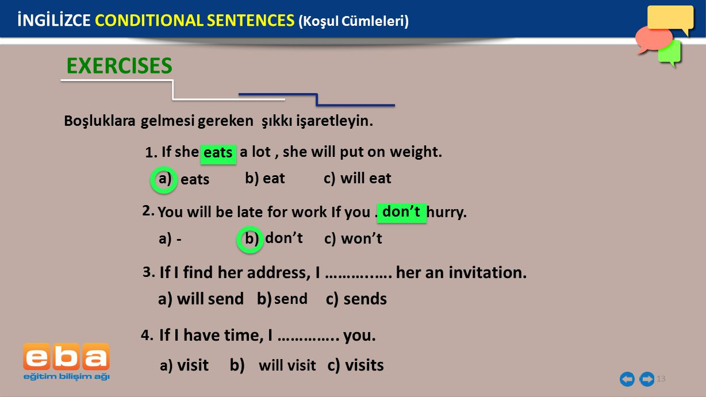 13 EXERCISES If she …….. a lot, she will put on weight. 1. Boşluklara gelmesi gereken şıkkı işaretleyin. a) b) eat c) will eat eats You will be late f