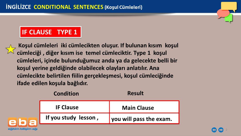 2 IF CLAUSE TYPE 1 Koşul cümleleri iki cümlecikten oluşur. If bulunan kısım koşul cümleciği, diğer kısım ise temel cümleciktir. Type 1 koşul cümleleri