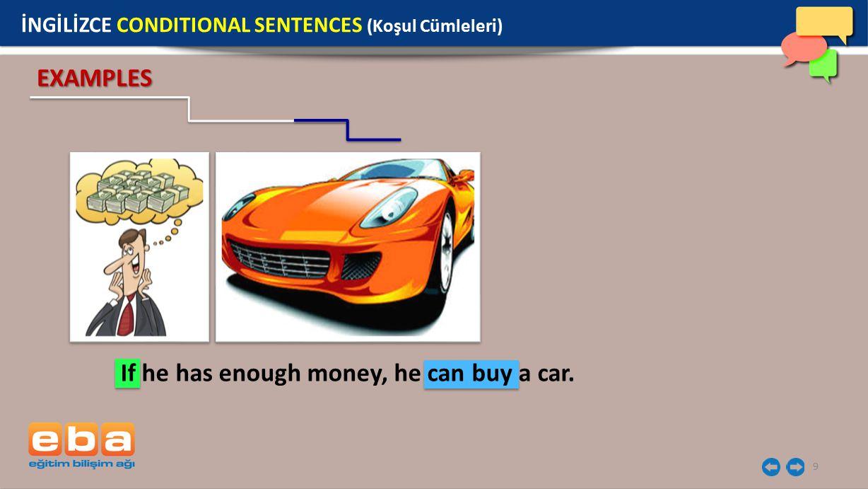9 İNGİLİZCE CONDITIONAL SENTENCES (Koşul Cümleleri) EXAMPLES If he has enough money, he can buy a car.