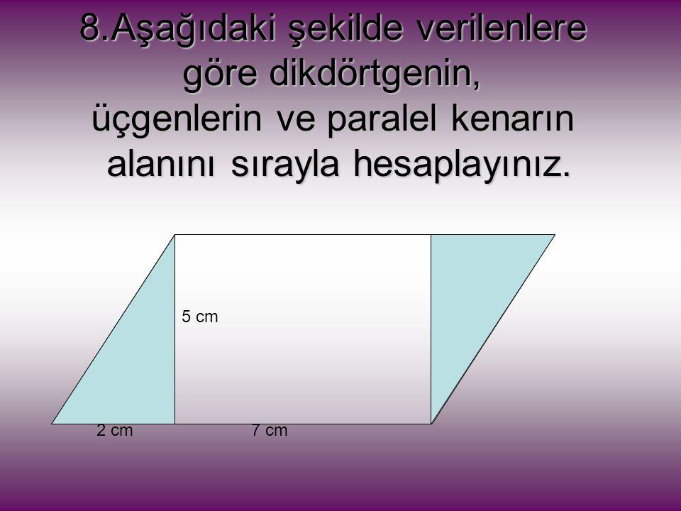 7 cm 5 cm 2 cm 8.Aşağıdaki şekilde verilenlere göre dikdörtgenin, üçgenlerin ve paralel kenarın alanını sırayla hesaplayınız.