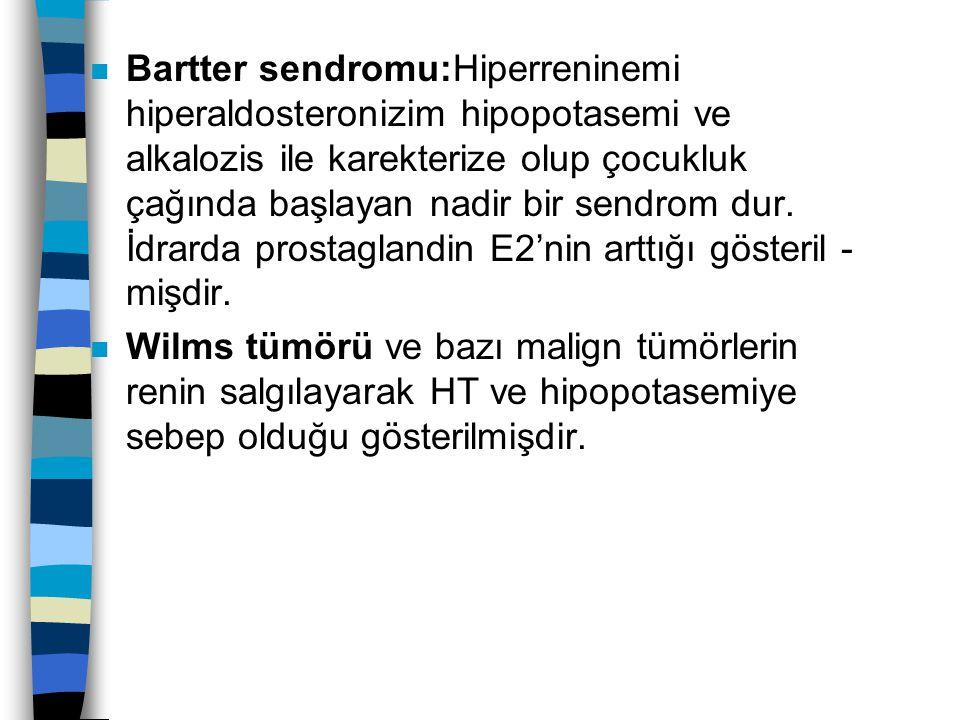 n Bartter sendromu:Hiperreninemi hiperaldosteronizim hipopotasemi ve alkalozis ile karekterize olup çocukluk çağında başlayan nadir bir sendrom dur. İ