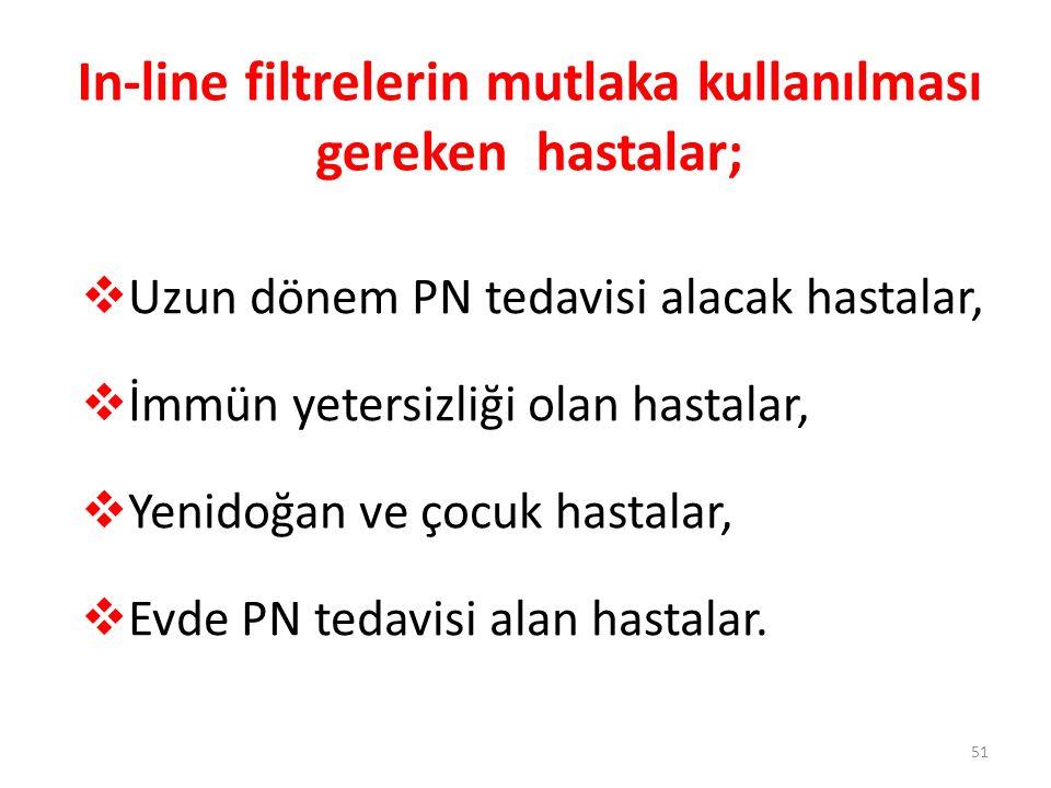 In-line filtrelerin mutlaka kullanılması gereken hastalar;  Uzun dönem PN tedavisi alacak hastalar,  İmmün yetersizliği olan hastalar,  Yenidoğan v