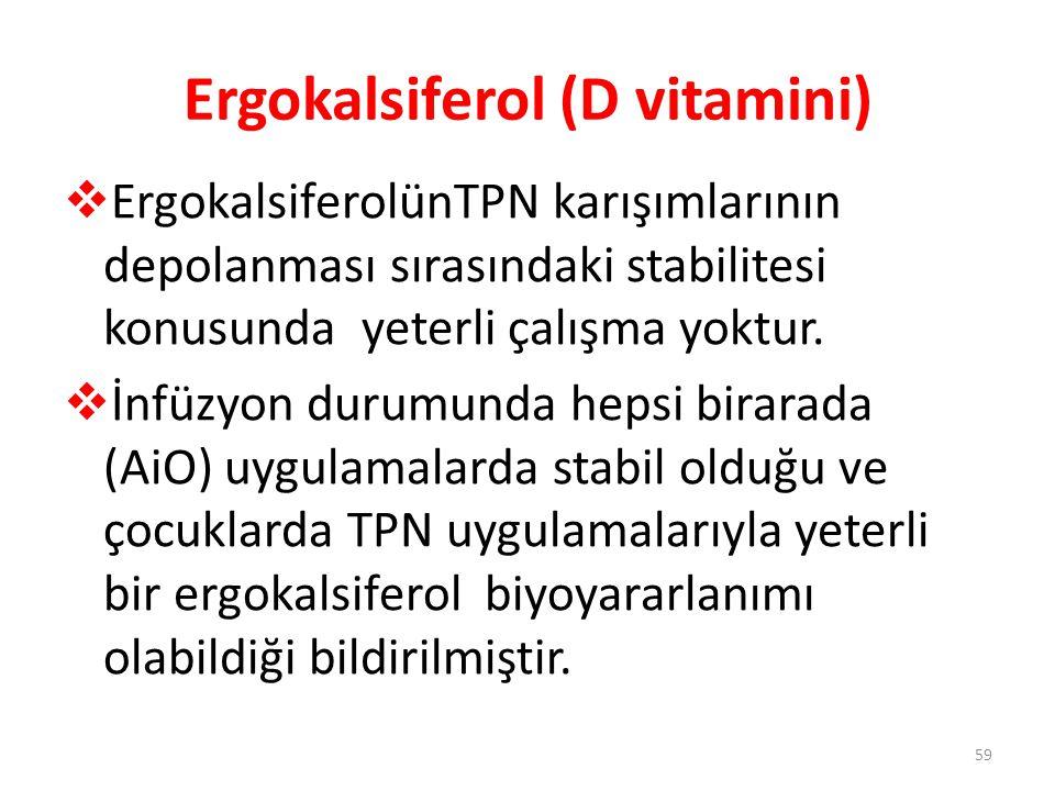 Ergokalsiferol (D vitamini)  ErgokalsiferolünTPN karışımlarının depolanması sırasındaki stabilitesi konusunda yeterli çalışma yoktur.  İnfüzyon duru