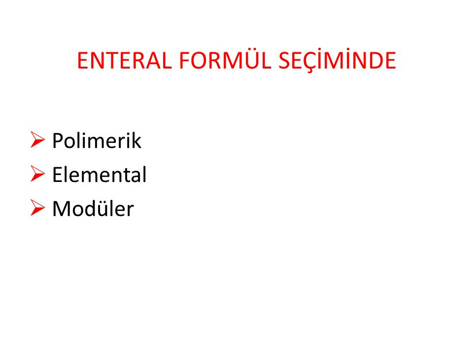 ENTERAL FORMÜL SEÇİMİNDE  Polimerik  Elemental  Modüler