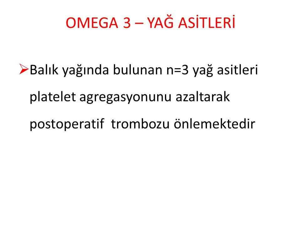 OMEGA 3 – YAĞ ASİTLERİ  Balık yağında bulunan n=3 yağ asitleri platelet agregasyonunu azaltarak postoperatif trombozu önlemektedir