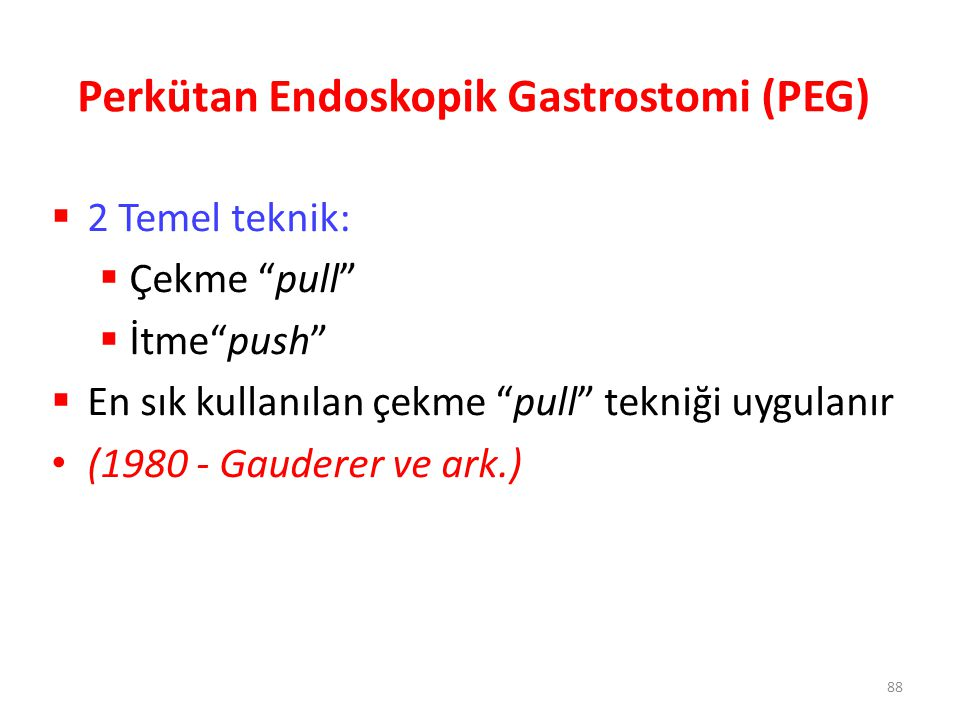 """Perkütan Endoskopik Gastrostomi (PEG)  2 Temel teknik:  Çekme """"pull""""  İtme""""push""""  En sık kullanılan çekme """"pull"""" tekniği uygulanır (1980 - Gaudere"""