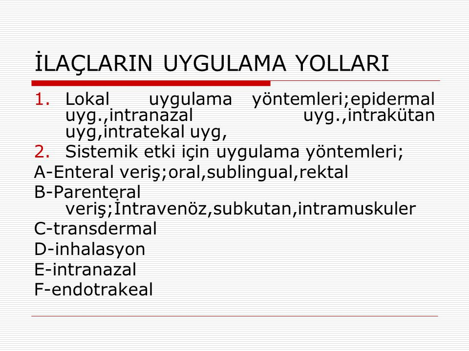 İLAÇLARIN UYGULAMA YOLLARI 1.Lokal uygulama yöntemleri;epidermal uyg.,intranazal uyg.,intrakütan uyg,intratekal uyg, 2.Sistemik etki için uygulama yöntemleri; A-Enteral veriş;oral,sublingual,rektal B-Parenteral veriş;İntravenöz,subkutan,intramuskuler C-transdermal D-inhalasyon E-intranazal F-endotrakeal