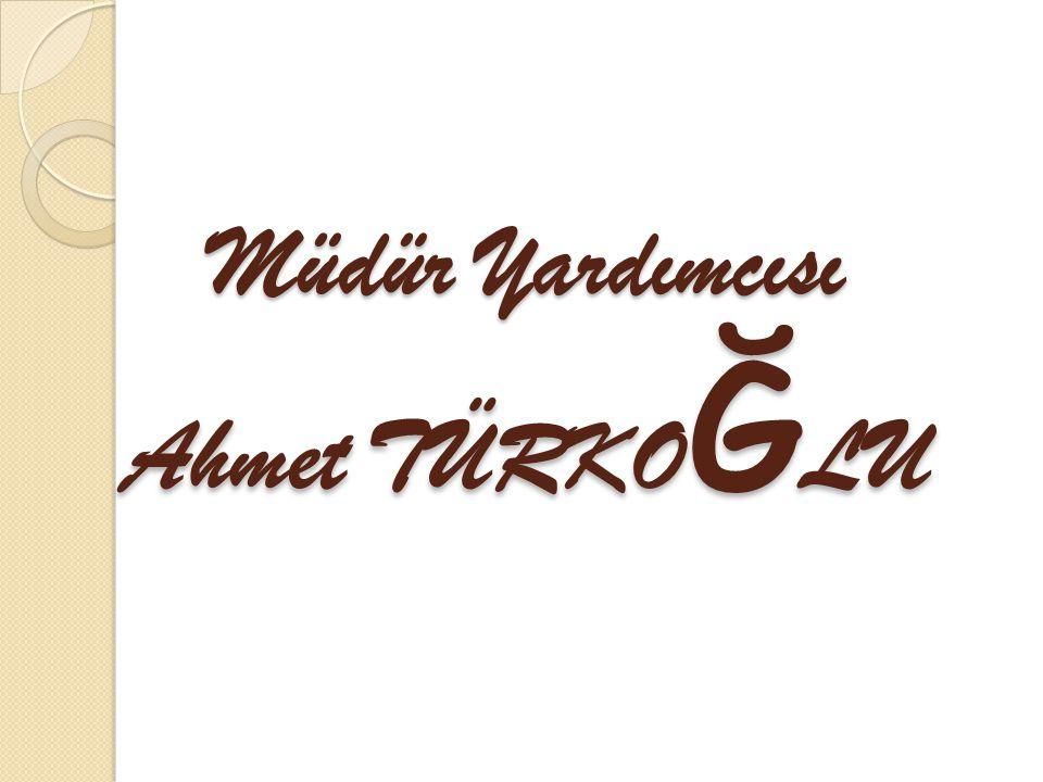 Müdür Yardımcısı Ahmet TÜRKO Ğ LU