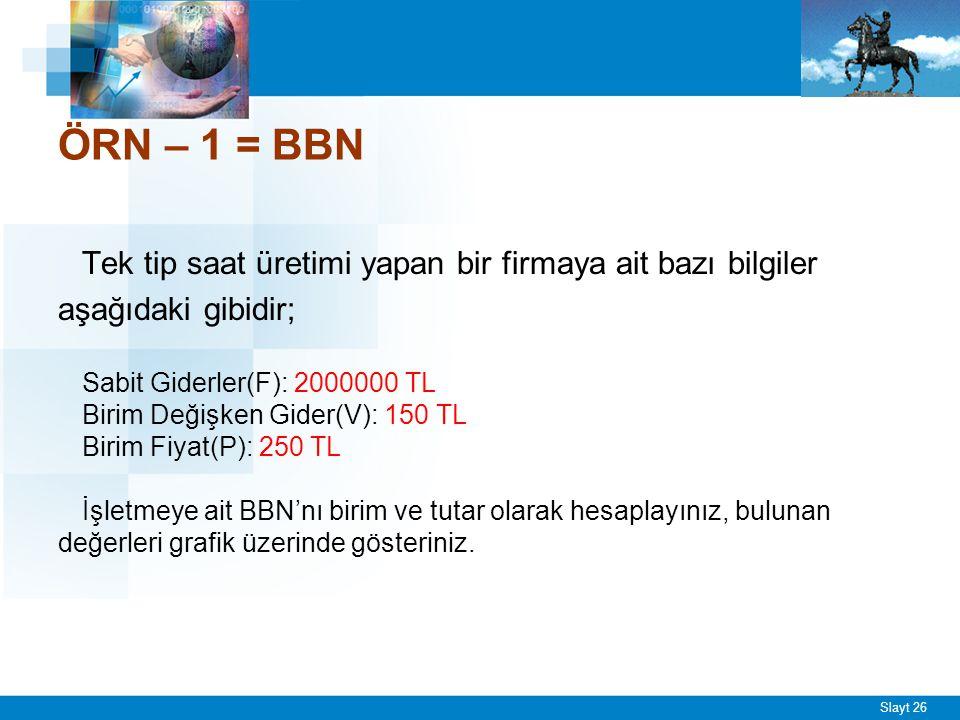 Slayt 26 ÖRN – 1 = BBN Tek tip saat üretimi yapan bir firmaya ait bazı bilgiler aşağıdaki gibidir; Sabit Giderler(F): 2000000 TL Birim Değişken Gider(