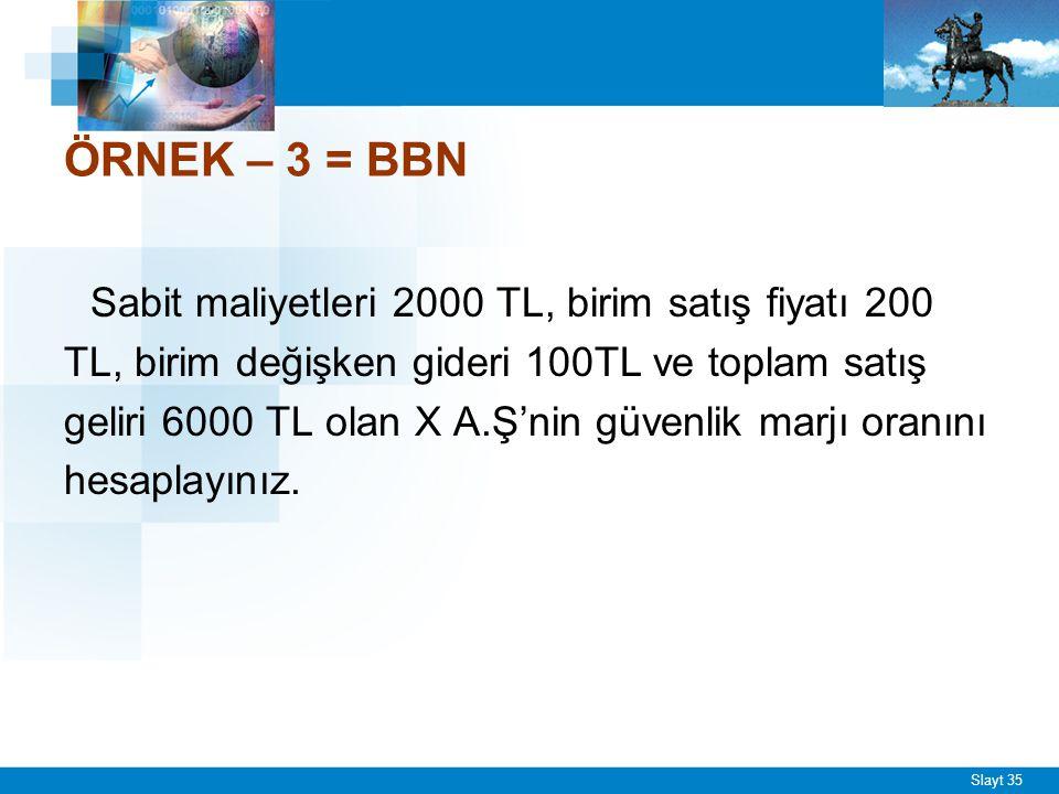 Slayt 35 ÖRNEK – 3 = BBN Sabit maliyetleri 2000 TL, birim satış fiyatı 200 TL, birim değişken gideri 100TL ve toplam satış geliri 6000 TL olan X A.Ş'n