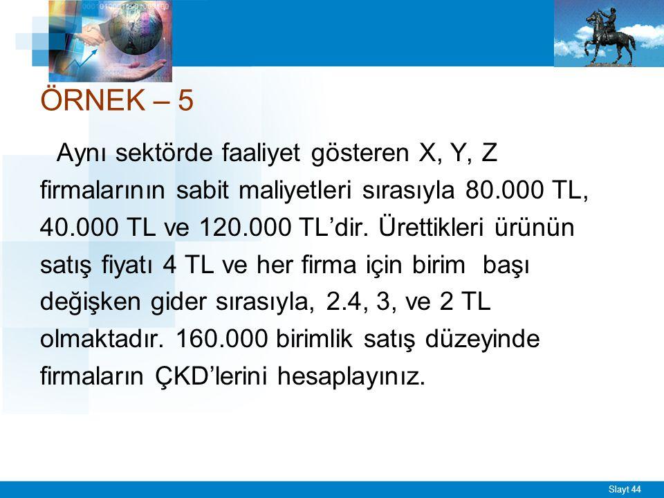 Slayt 44 ÖRNEK – 5 Aynı sektörde faaliyet gösteren X, Y, Z firmalarının sabit maliyetleri sırasıyla 80.000 TL, 40.000 TL ve 120.000 TL'dir. Ürettikler