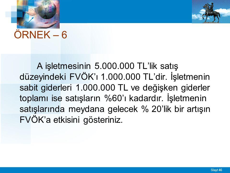 Slayt 46 ÖRNEK – 6 A işletmesinin 5.000.000 TL'lik satış düzeyindeki FVÖK'ı 1.000.000 TL'dir. İşletmenin sabit giderleri 1.000.000 TL ve değişken gide