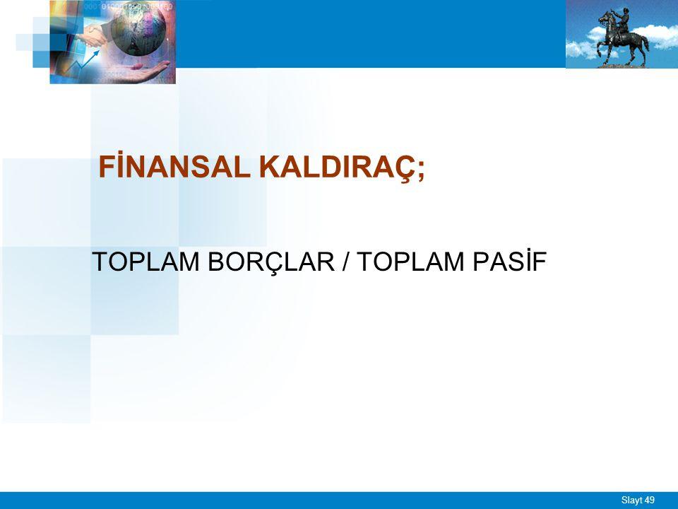 Slayt 49 FİNANSAL KALDIRAÇ; TOPLAM BORÇLAR / TOPLAM PASİF