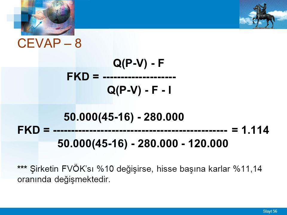 Slayt 56 CEVAP – 8 Q(P-V) - F FKD = -------------------- Q(P-V) - F - I 50.000(45-16) - 280.000 FKD = -----------------------------------------------