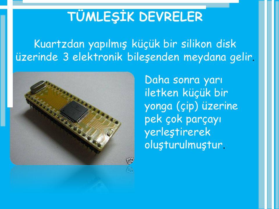 TÜMLEŞİK DEVRELER Kuartzdan yapılmış küçük bir silikon disk üzerinde 3 elektronik bileşenden meydana gelir. Daha sonra yarı iletken küçük bir yonga (ç