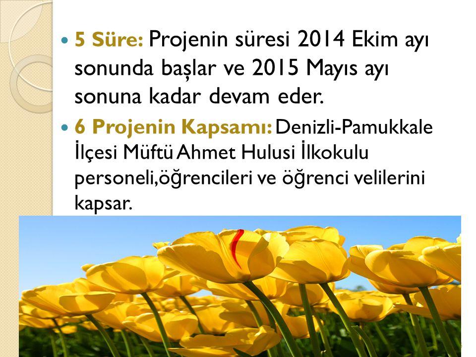 5 Süre: Projenin süresi 2014 Ekim ayı sonunda başlar ve 2015 Mayıs ayı sonuna kadar devam eder.