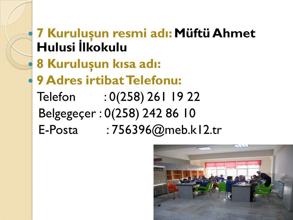 7 Kuruluşun resmi adı: Müftü Ahmet Hulusi İ lkokulu 8 Kuruluşun kısa adı: 9 Adres irtibat Telefonu: Telefon : 0(258) 261 19 22 Belgegeçer : 0(258) 242 86 10 E-Posta : 756396@meb.k12.tr 6