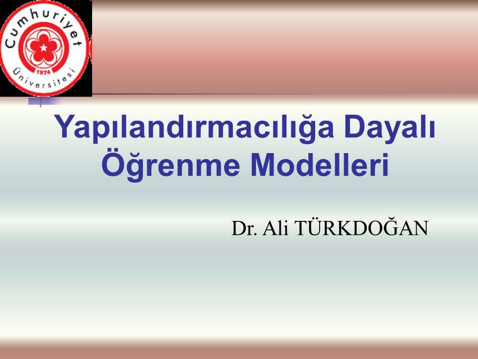 Yapılandırmacılığa Dayalı Öğrenme Modelleri Dr. Ali TÜRKDOĞAN