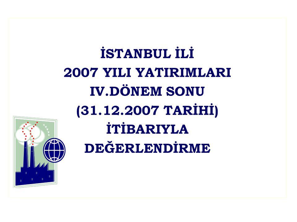 İSTANBUL İLİ 2007 YILI YATIRIMLARI IV.DÖNEM SONU (31.12.2007 TARİHİ) İTİBARIYLA DEĞERLENDİRME