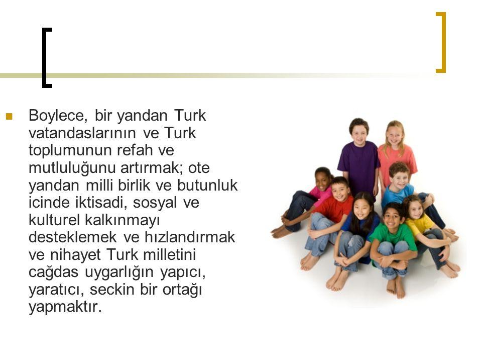 Boylece, bir yandan Turk vatandaslarının ve Turk toplumunun refah ve mutluluğunu artırmak; ote yandan milli birlik ve butunluk icinde iktisadi, sosyal