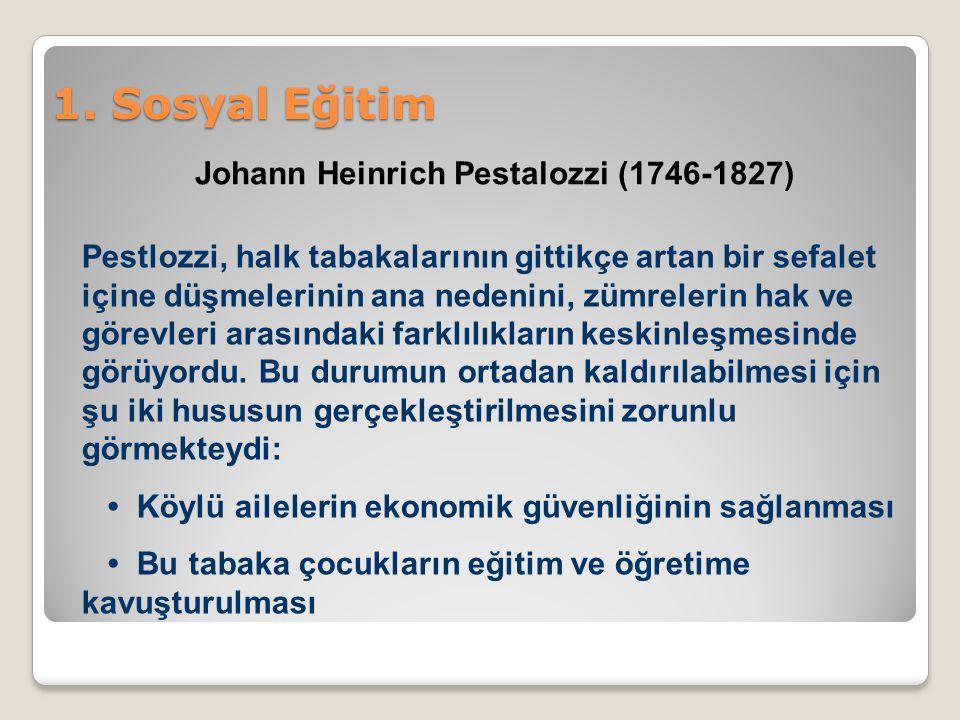1. Sosyal Eğitim Johann Heinrich Pestalozzi (1746-1827) Pestlozzi, halk tabakalarının gittikçe artan bir sefalet içine düşmelerinin ana nedenini, zümr