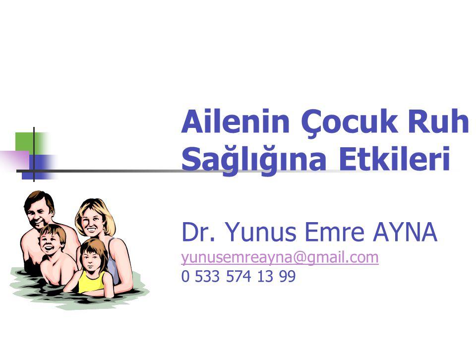 Ailenin Çocuk Ruh Sağlığına Etkileri Dr. Yunus Emre AYNA yunusemreayna@gmail.com 0 533 574 13 99 yunusemreayna@gmail.com