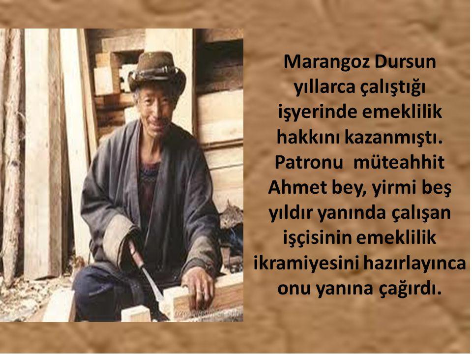 Marangoz Dursun yıllarca çalıştığı işyerinde emeklilik hakkını kazanmıştı. Patronu müteahhit Ahmet bey, yirmi beş yıldır yanında çalışan işçisinin eme