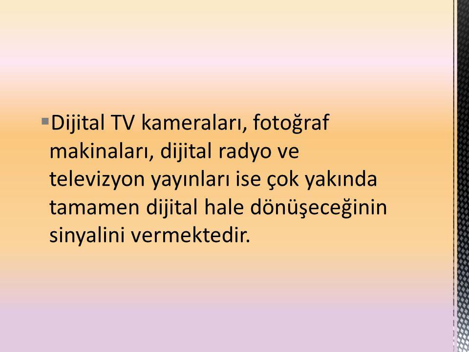  Dijital TV kameraları, fotoğraf makinaları, dijital radyo ve televizyon yayınları ise çok yakında tamamen dijital hale dönüşeceğinin sinyalini verme