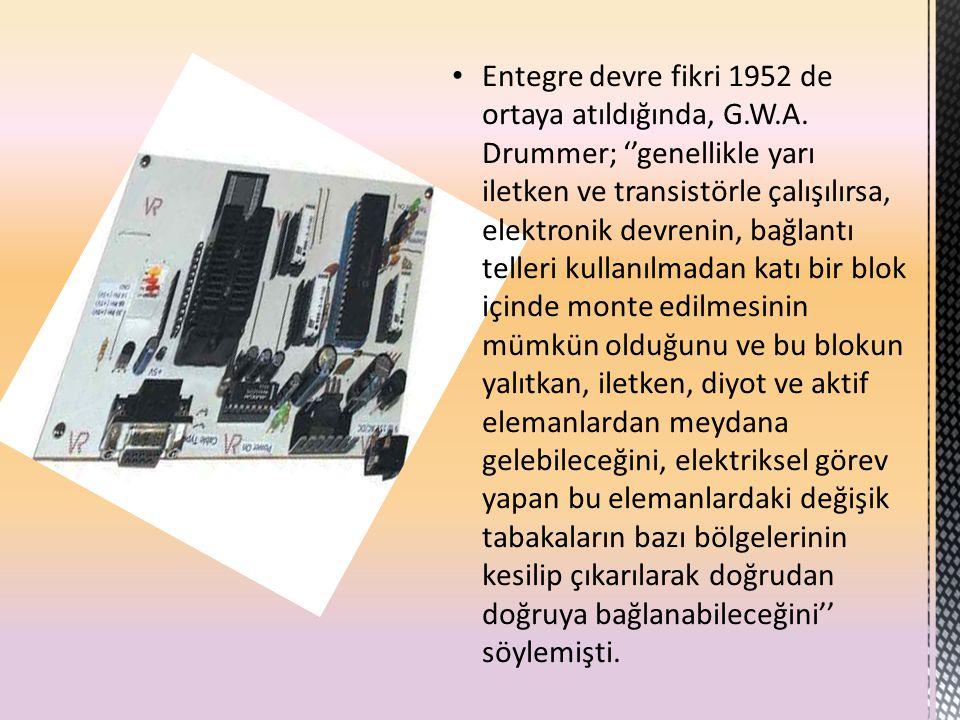 Entegre devre fikri 1952 de ortaya atıldığında, G.W.A. Drummer; ''genellikle yarı iletken ve transistörle çalışılırsa, elektronik devrenin, bağlantı t