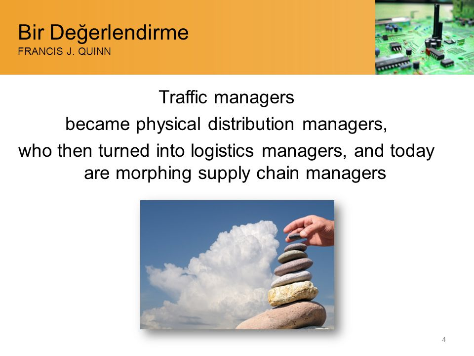 Bir Değerlendirme FRANCIS J. QUINN Traffic managers became physical distribution managers, who then turned into logistics managers, and today are morp