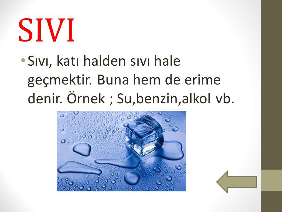 SIVI Sıvı, katı halden sıvı hale geçmektir. Buna hem de erime denir. Örnek ; Su,benzin,alkol vb.