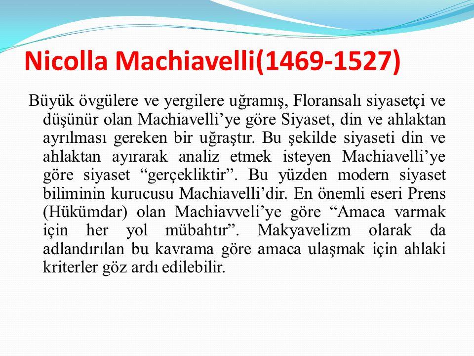 Nicolla Machiavelli(1469-1527) Büyük övgülere ve yergilere uğramış, Floransalı siyasetçi ve düşünür olan Machiavelli'ye göre Siyaset, din ve ahlaktan