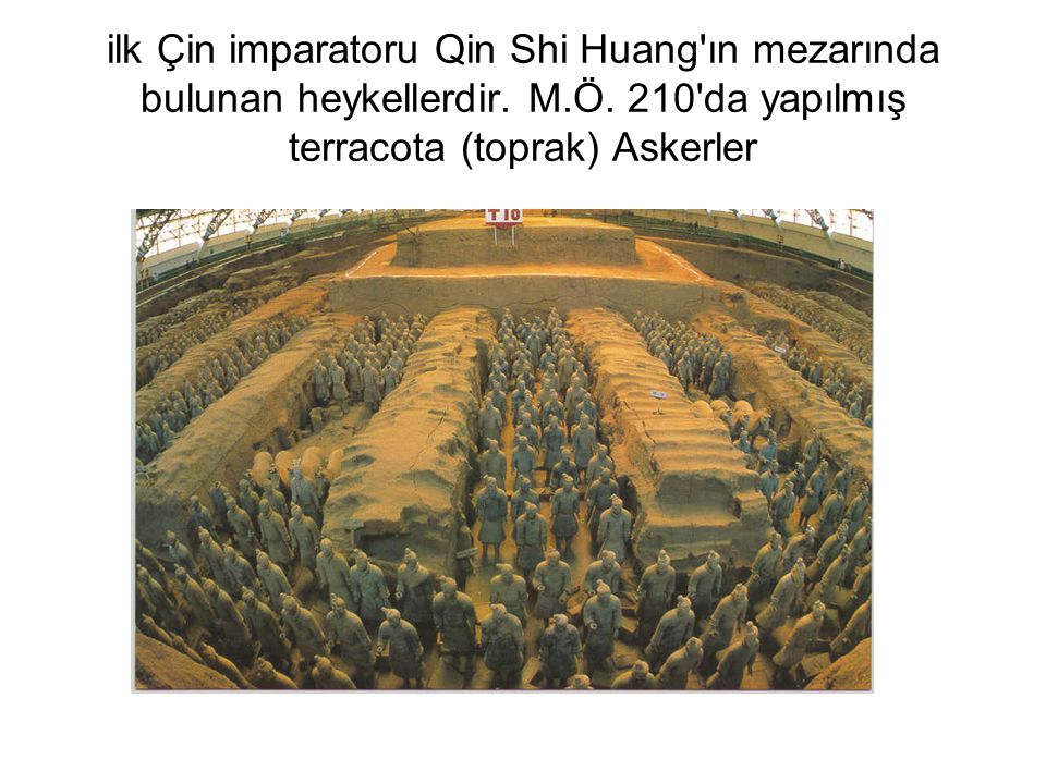 ilk Çin imparatoru Qin Shi Huang'ın mezarında bulunan heykellerdir. M.Ö. 210'da yapılmış terracota (toprak) Askerler